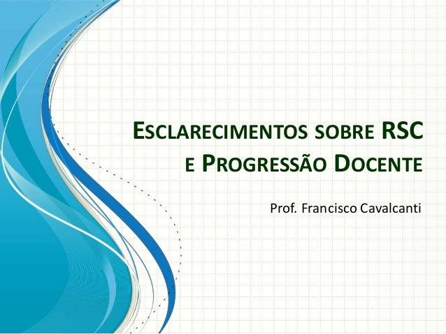 Prof. Francisco Cavalcanti ESCLARECIMENTOS SOBRE RSC E PROGRESSÃO DOCENTE