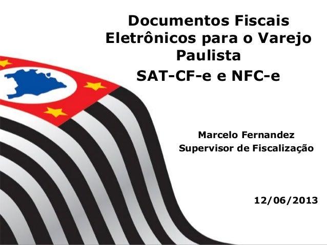 Documentos Fiscais Eletrônicos para o Varejo Paulista SAT-CF-e e NFC-e 12/06/2013 Marcelo Fernandez Supervisor de Fiscaliz...