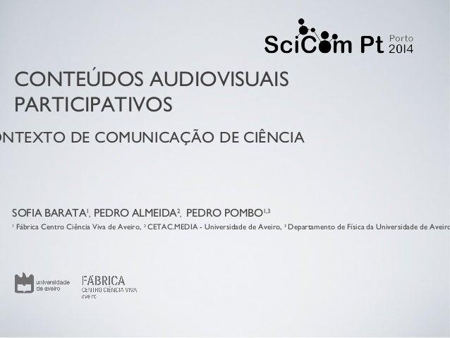 ONTEXTO DE COMUNICAÇÃO DE CIÊNCIA CONTEÚDOS AUDIOVISUAIS PARTICIPATIVOS SOFIA BARATA1 , PEDRO ALMEIDA2 , PEDRO POMBO1,3 1 ...