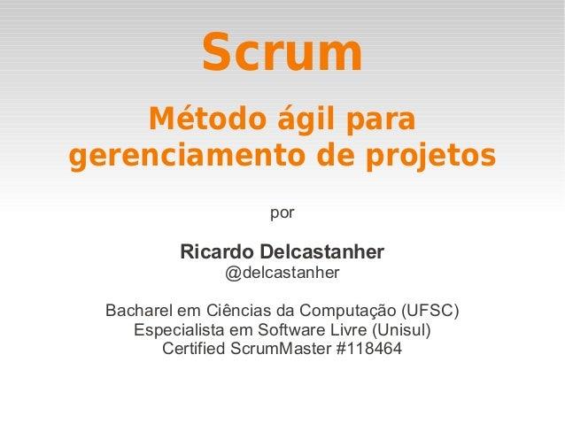 Scrum por Ricardo Delcastanher @delcastanher Bacharel em Ciências da Computação (UFSC) Especialista em Software Livre (Uni...