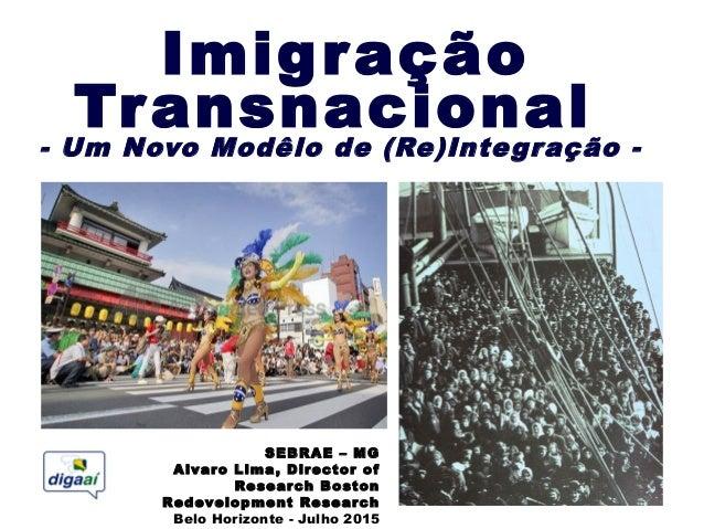 Imigração Transnacional - Um Novo Modêlo de (Re)Integração - SEBRAE – MG Alvaro Lima, Director of Research Boston Redevelo...