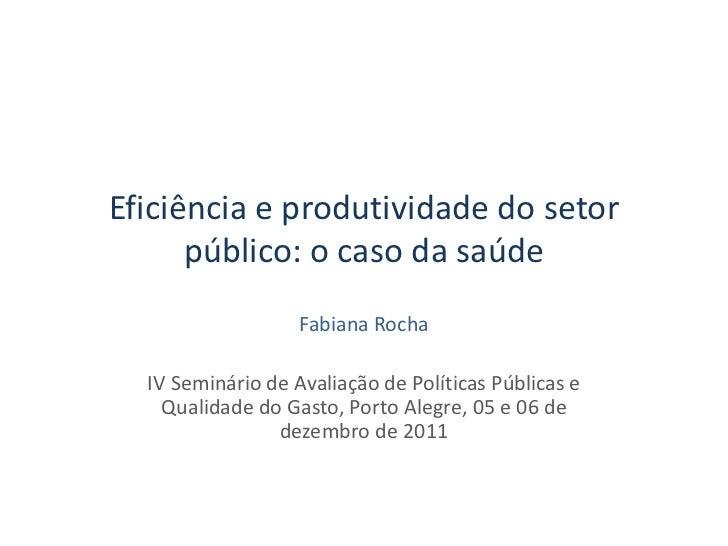 Eficiência e produtividade do setor      público: o caso da saúde                   Fabiana Rocha  IV Seminário de Avaliaç...
