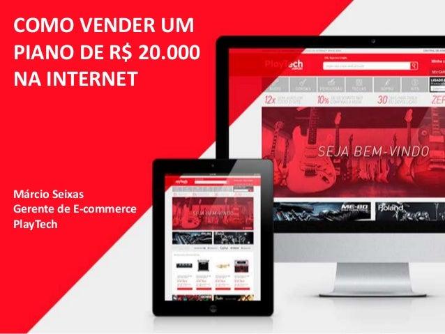 COMO VENDER UM PIANO DE R$ 20.000 NA INTERNET Márcio Seixas Gerente de E-commerce PlayTech