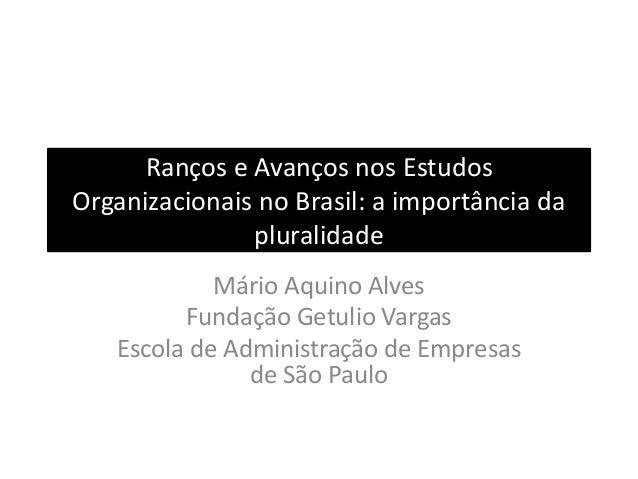 Ranços e Avanços nos Estudos Organizacionais no Brasil: a importância da pluralidade Mário Aquino Alves Fundação Getulio V...