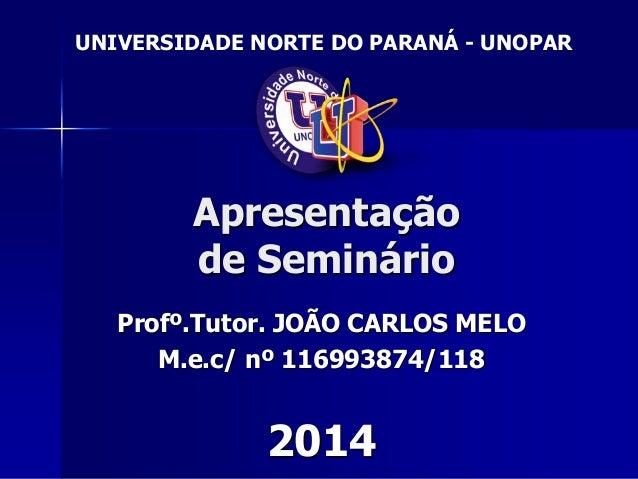 Apresentação de Seminário Profº.Tutor. JOÃO CARLOS MELO M.e.c/ nº 116993874/118 2014 UNIVERSIDADE NORTE DO PARANÁ - UNOPAR