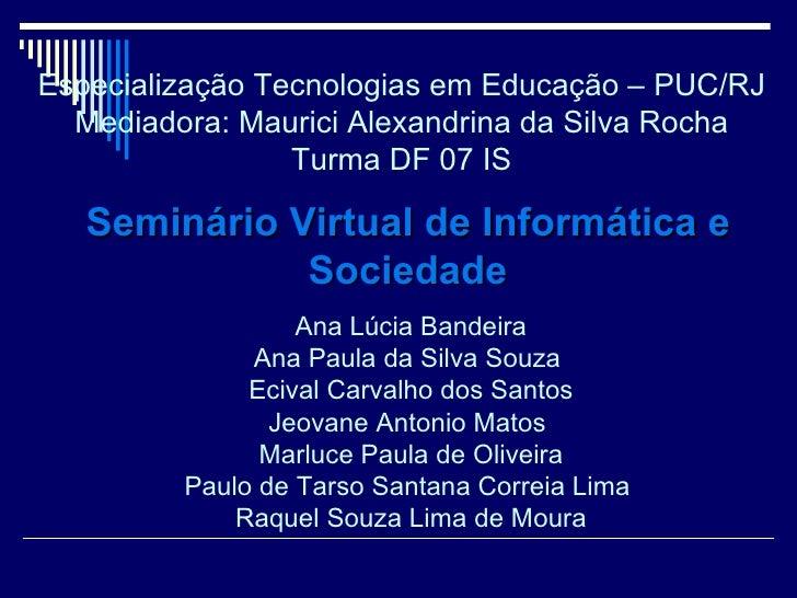 Especialização Tecnologias em Educação – PUC/RJ Mediadora: Maurici Alexandrina da Silva Rocha Turma DF 07 IS Ana Lúcia Ban...