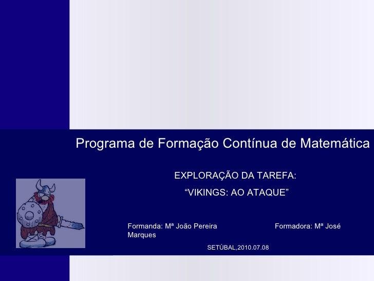 """EXPLORAÇÃO DA TAREFA: """" VIKINGS: AO ATAQUE"""" Programa de Formação Contínua de Matemática SETÚBAL,2010.07.08 Formanda: Mª ..."""
