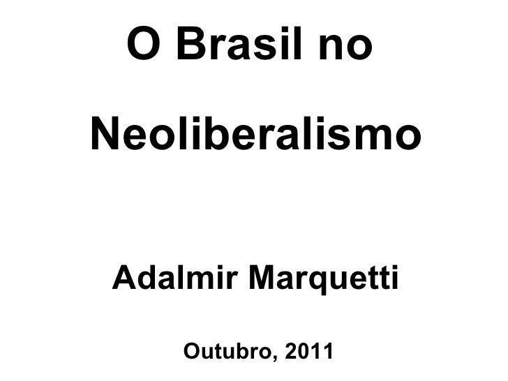 O Brasil no   Neoliberalismo Adalmir Marquetti Outubro, 2011