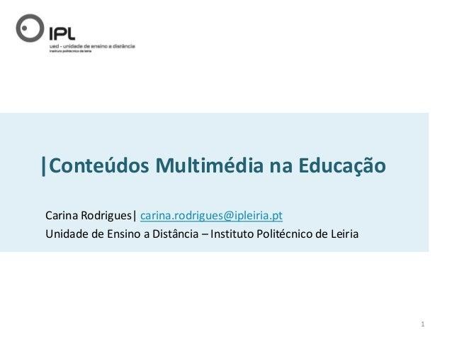  Conteúdos Multimédia na Educação Carina Rodrigues  carina.rodrigues@ipleiria.pt Unidade de Ensino a Distância – Instituto...