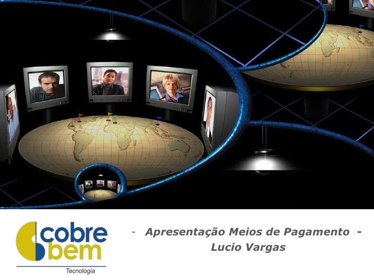 <ul><li>Apresentação Meios de Pagamento  -  </li></ul><ul><li>Lucio Vargas </li></ul>