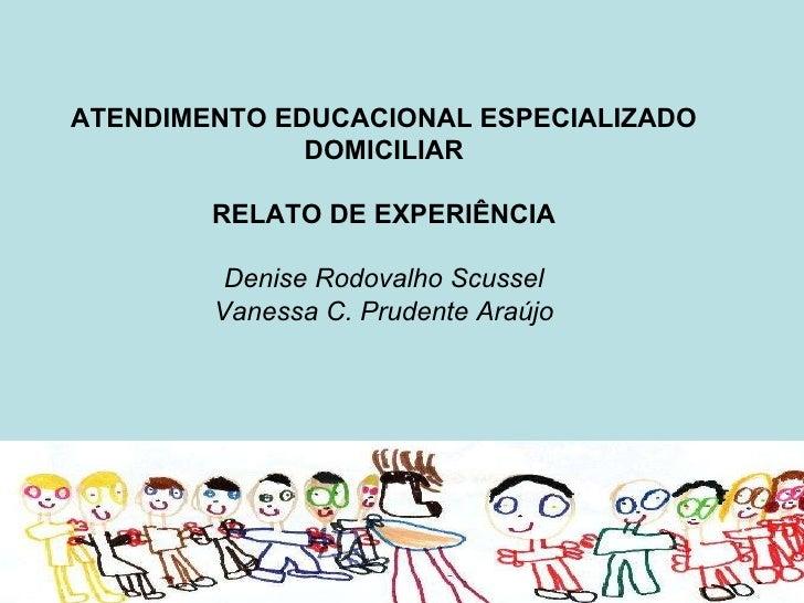 ATENDIMENTO EDUCACIONAL ESPECIALIZADO DOMICILIAR RELATO DE EXPERIÊNCIA Denise Rodovalho Scussel Vanessa C. Prudente Araújo