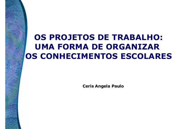 OS PROJETOS DE TRABALHO: UMA FORMA DE ORGANIZAR OS CONHECIMENTOS ESCOLARES  Ceris Angela Paulo