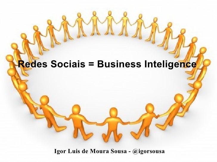 Redes Sociais = Business Inteligence Igor Luis de Moura Sousa - @igorsousa
