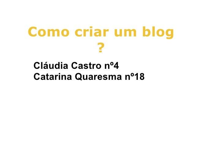 Como criar um blog        ?Cláudia Castro nº4Catarina Quaresma nº18