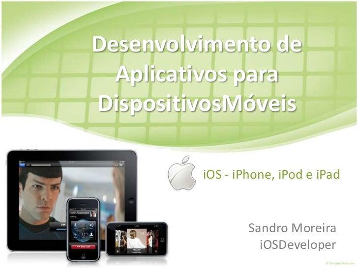 Desenvolvimento de Aplicativos para DispositivosMóveis<br />iOS - iPhone, iPod e iPad<br />Sandro MoreiraiOSDeveloper<br />