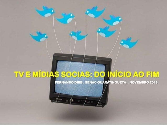 TV E MÍDIAS SOCIAS: DO INÍCIO AO FIM FERNANDO DIBB . SENAC GUARATINGUETÁ . NOVEMBRO 2013