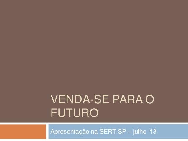 VENDA-SE PARA O FUTURO Apresentação na SERT-SP – julho '13