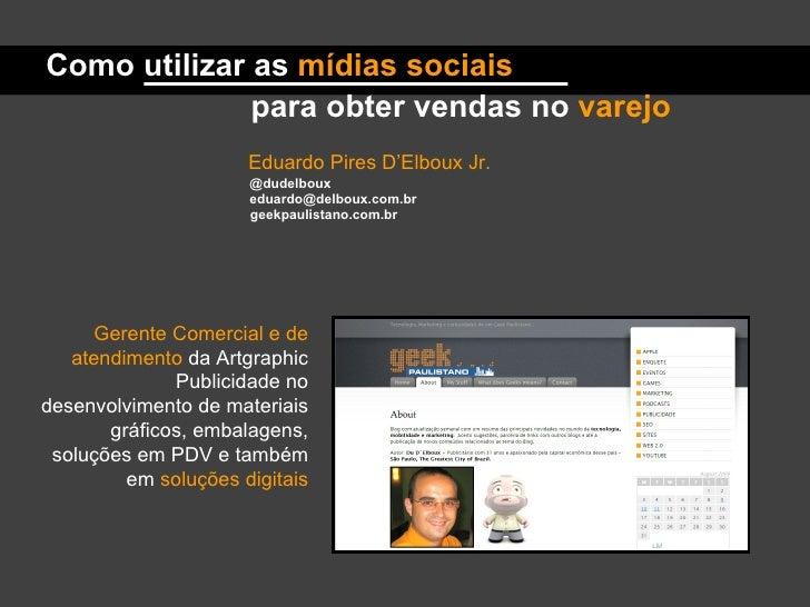 Eduardo Pires D'Elboux Jr. @dudelboux [email_address] geekpaulistano.com.br Gerente Comercial e de atendimento  da Artgrap...