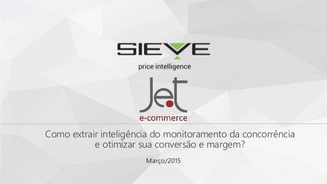 Como extrair inteligência do monitoramento da concorrência e otimizar sua conversão e margem? Março/2015
