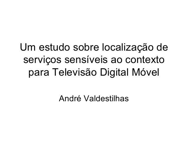 Um estudo sobre localização de serviços sensíveis ao contexto para Televisão Digital Móvel André Valdestilhas