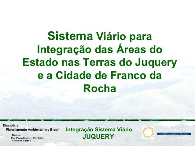 JUQUERY Integração Sistema ViárioPlanejamento Ambiental no Brasil Pier PaoloBertuzzi Pizolatto Cristiane Larsen Disciplina...