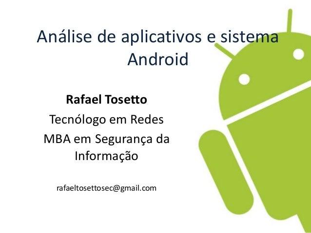 Análise de aplicativos e sistema  Android  Rafael Tosetto  Tecnólogo em Redes  MBA em Segurança da  Informação  rafaeltose...