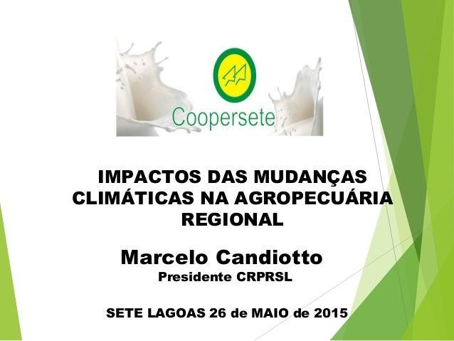 IMPACTOS DAS MUDANÇAS CLIMÁTICAS NA AGROPECUÁRIA REGIONAL SETE LAGOAS 26 de MAIO de 2015 Marcelo Candiotto Presidente CRPR...