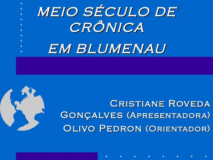 MEIO SÉCULO DE CRÔNICA EM BLUMENAU Cristiane Roveda Gonçalves  (Apresentadora) Olivo Pedron  (Orientador)