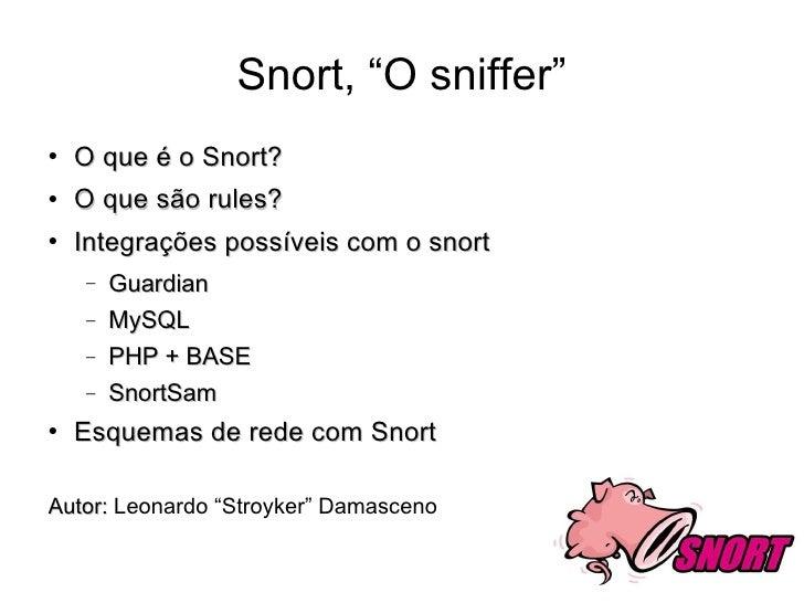 """Snort, """"O sniffer"""" <ul><li>O que é o Snort? </li></ul><ul><li>O que são rules? </li></ul><ul><li>Integrações possíveis com..."""