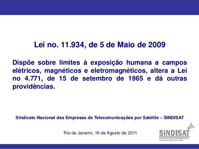 Lei no. 11.934, de 5 de Maio de 2009 Dispõe sobre limites à exposição humana a campos elétricos, magnéticos e eletromagnét...