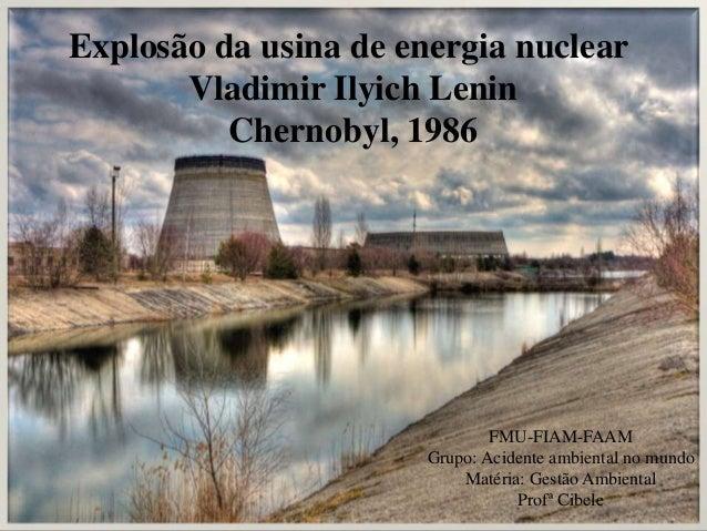 Explosão da usina de energia nuclear Vladimir Ilyich Lenin Chernobyl, 1986 FMU-FIAM-FAAM Grupo: Acidente ambiental no mund...