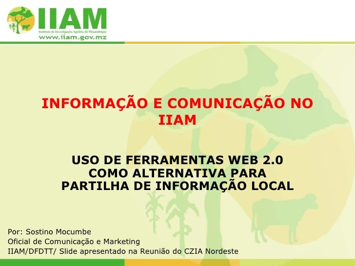 INFORMAÇÃO E COMUNICAÇÃO NO IIAM USO DE FERRAMENTAS WEB 2.0 COMO ALTERNATIVA PARA PARTILHA DE INFORMAÇÃO LOCAL Por: Sostin...