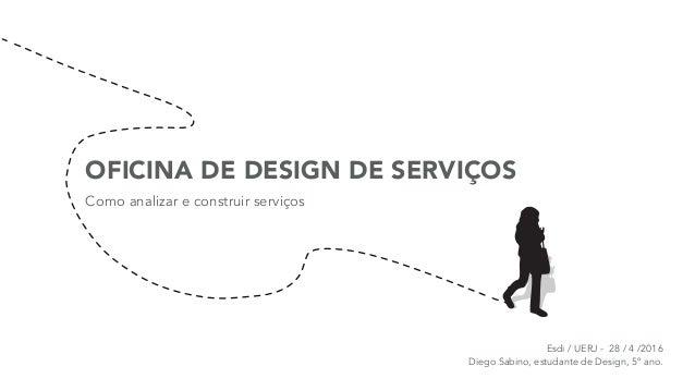 OFICINA DE DESIGN DE SERVIÇOS Como analizar e construir serviços Esdi / UERJ - 28 / 4 /2016 Diego Sabino, estudante de De...