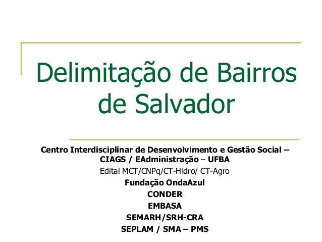 Delimitação de Bairrosde SalvadorCentro Interdisciplinar de Desenvolvimento e Gestão Social –CIAGS / EAdministração – UFBA...