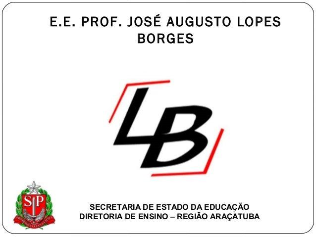 E.E. PROF. JOSÉ AUGUSTO LOPES  BORGES  SECRETARIA DE ESTADO DA EDUCAÇÃO  DIRETORIA DE ENSINO – REGIÃO ARAÇATUBA