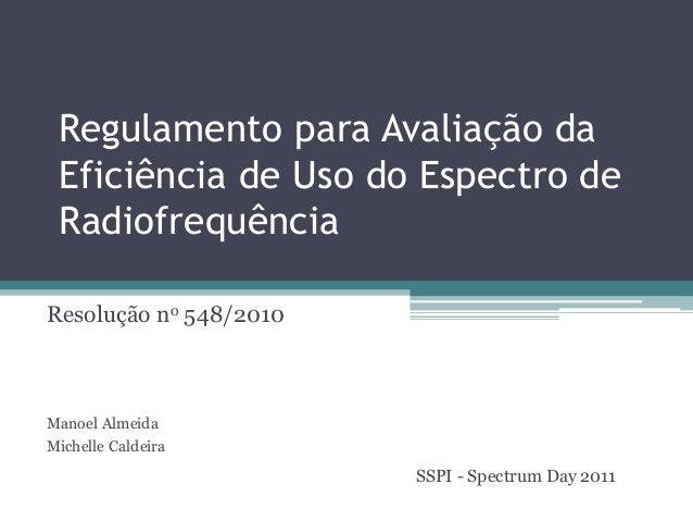 Regulamento para Avaliação da Eficiência de Uso do Espectro de Radiofrequência Resolução no 548/2010 Manoel Almeida Michel...