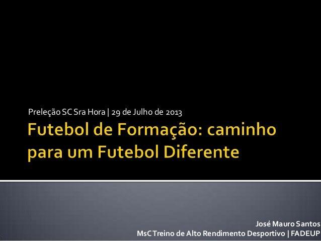 Preleção SC Sra Hora | 29 de Julho de 2013 José Mauro Santos MsCTreino de Alto Rendimento Desportivo | FADEUP