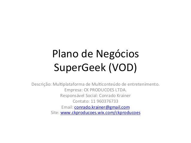 Plano  de  Negócios   SuperGeek  (VOD)                    Descrição:  Mul>plataforma  de  Mul>...