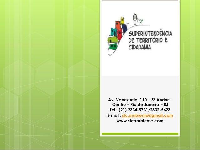 Av. Venezuela, 110 – 5º Andar – Centro – Rio de Janeiro – RJ Tel.: (21) 2334-5731/2332-5623 E-mail: stc.ambiente@gmail.com...