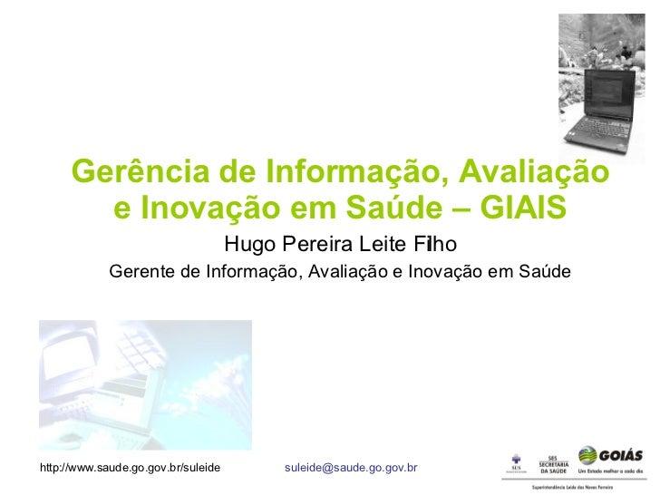 Gerência de Informação, Avaliação e Inovação em Saúde – GIAIS Hugo Pereira Leite Filho Gerente de Informação, Avaliação e ...