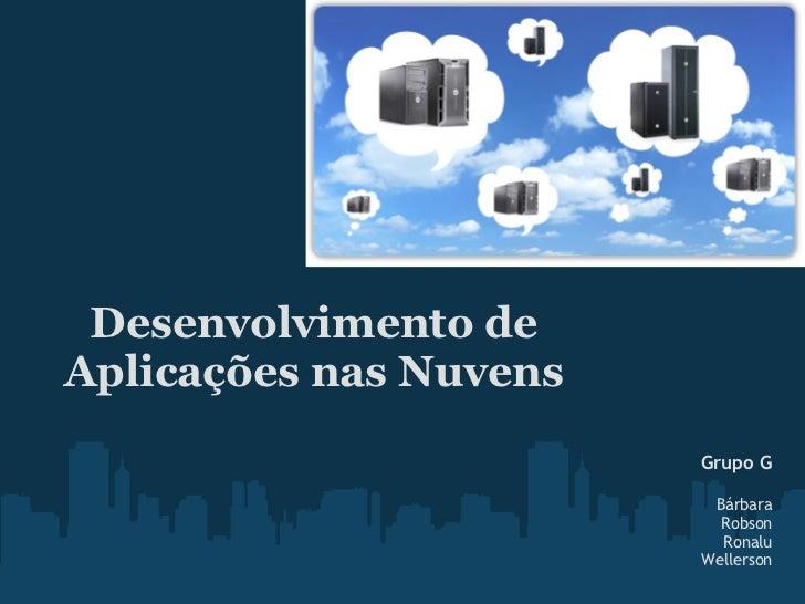 Desenvolvimento deAplicações nas Nuvens                        Grupo G                         Bárbara                    ...