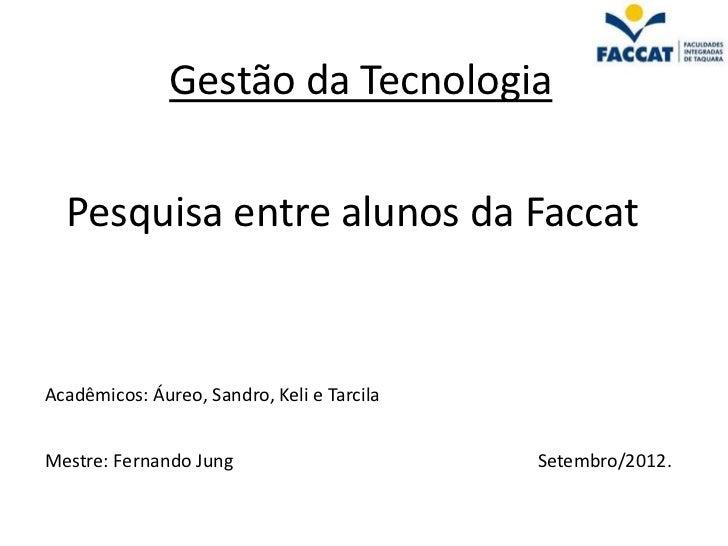 Gestão da Tecnologia  Pesquisa entre alunos da FaccatAcadêmicos: Áureo, Sandro, Keli e TarcilaMestre: Fernando Jung       ...