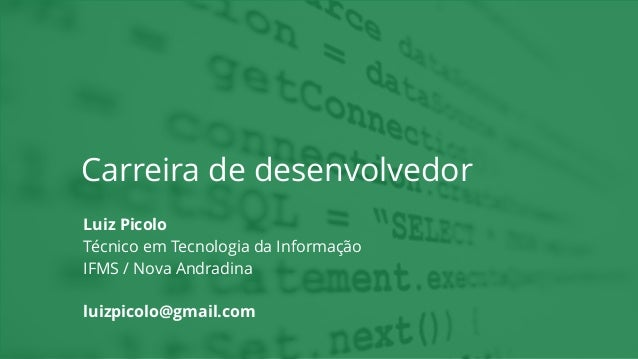 Carreira de desenvolvedor Luiz Picolo Técnico em Tecnologia da Informação IFMS / Nova Andradina luizpicolo@gmail.com
