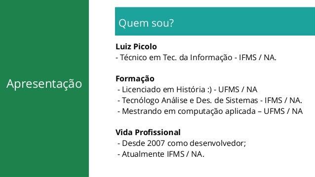 Apresentação Quem sou? Luiz Picolo - Técnico em Tec. da Informação - IFMS / NA. Formação - Licenciado em História :) - UFM...