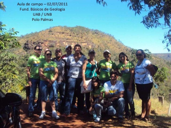 1<br />Aula de campo – 02/07/2011<br />Fund. Básicos de Geologia<br />UAB / UNB<br />Polo Palmas<br />