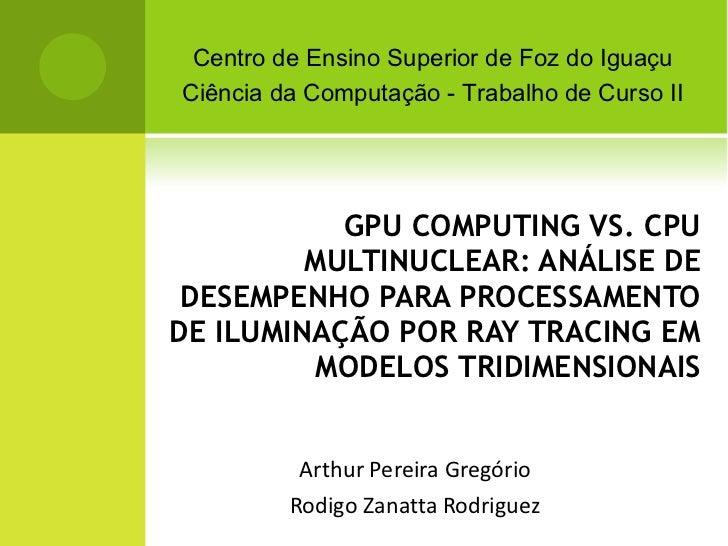 GPU COMPUTING VS. CPU MULTINUCLEAR: ANÁLISE DE DESEMPENHO PARA PROCESSAMENTO DE ILUMINAÇÃO POR RAY TRACING EM MODELOS TRID...