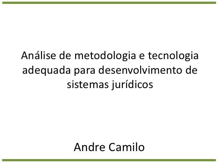 Análise de metodologia e tecnologia adequada para desenvolvimento de sistemas jurídicos<br />Andre Camilo<br />