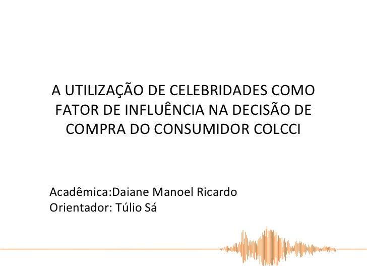 A UTILIZAÇÃO DE CELEBRIDADES COMOFATOR DE INFLUÊNCIA NA DECISÃO DE  COMPRA DO CONSUMIDOR COLCCIAcadêmica:Daiane Manoel Ric...