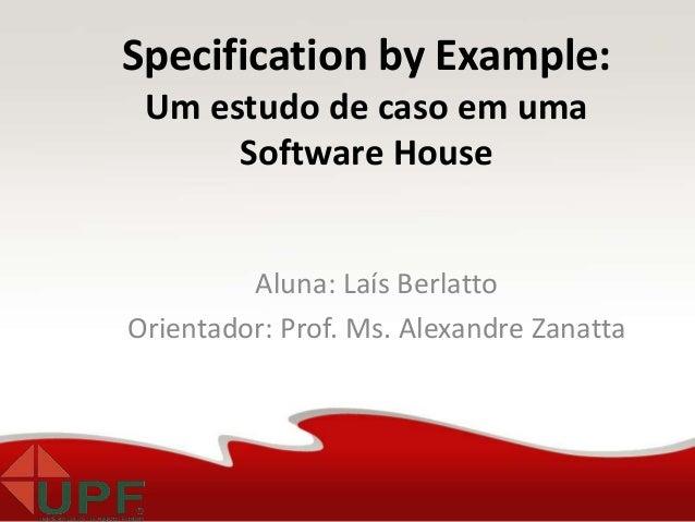 Aluna: Laís Berlatto Orientador: Prof. Ms. Alexandre Zanatta Specification by Example: Um estudo de caso em uma Software H...