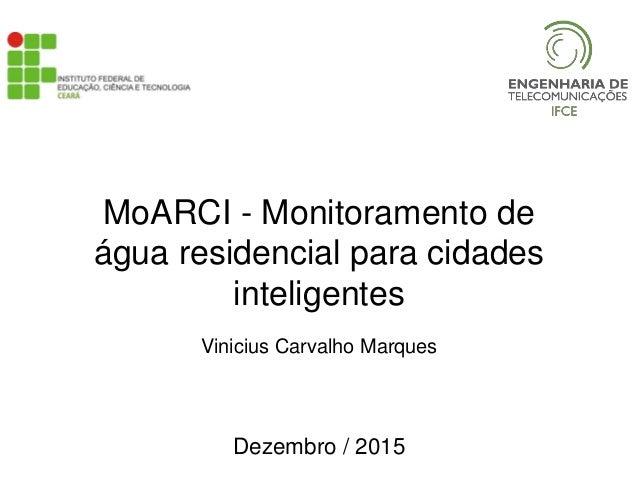 MoARCI - Monitoramento de água residencial para cidades inteligentes Vinicius Carvalho Marques Dezembro / 2015